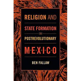 Religion and State Formation in Postrevolutionary Mexico by Ben Falla