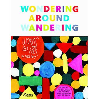 Wondering Around Wandering - Works So Far by Mike Perry by Mike Perry