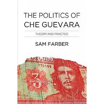 The Politics of Che Guevara - A Reassessment by Samuel Farber - 978160