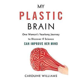 My Plastic Brain - One Woman's Yearlong Journey to Discover If Science