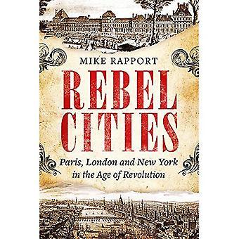 Rebel steden: Londen, Parijs en New York in het tijdperk van de revolutie