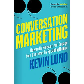 Conversation Marketing  How to be Relevant and Engage Your Customer by Speaking Human by Kevin Lund & Foreword by Joe Pulizzi