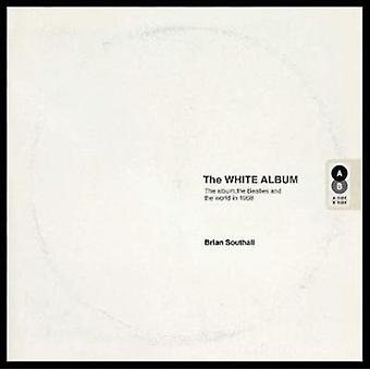 White Album The Album the Beatles and the World in 1968 by Brian Southall