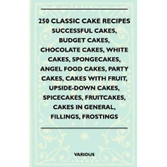 250 Classic Cake Recipes  Successful Cakes Budget Cakes Chocolate Cakes White Cakes Spongecakes Angel Food Cakes Party Cakes Cakes with Fruit by Various