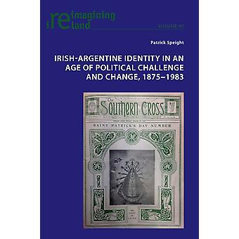 IrishArgentine Identity in an Age of Political Challenge and Change 1875 1983 by Speight & Patrick