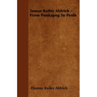Tomas Bailey Aldrich  From Ponkapog to Pesth by Aldrich & Thomas Bailey