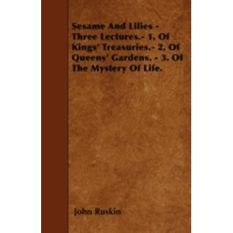 Sesame And Lilies  Three Lectures. 1. Of Kings Treasuries. 2. Of Queens Gardens.  3. Of The Mystery Of Life. by Ruskin & John