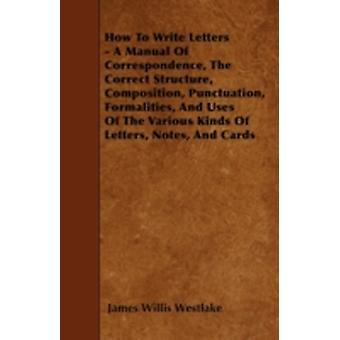How To Write Letters  A Manual Of Correspondence The Correct Structure Composition Punctuation Formalities And Uses Of The Various Kinds Of Letters Notes And Cards by Westlake & James Willis