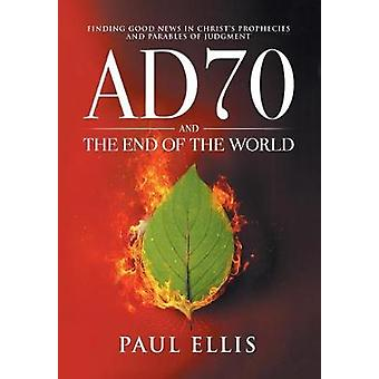 AD70 and the End of the World Finding Good News in Christs Prophecies and Parables of Judgment by Ellis & Paul D.