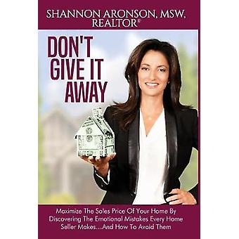 Dont Give It Away Maximize The Sales Price Of Your Home By Discovering The Emotional Mistakes Every Home Seller Makes...And How To Avoid Them by Aronson & Shannon