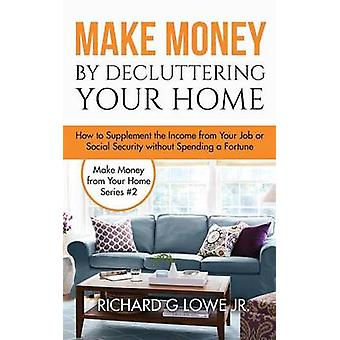 Make Money by Decluttering Your Home How Supplement the Income from Your Job or Social Security without Spending a Fortune by Lowe Jr & Richard G