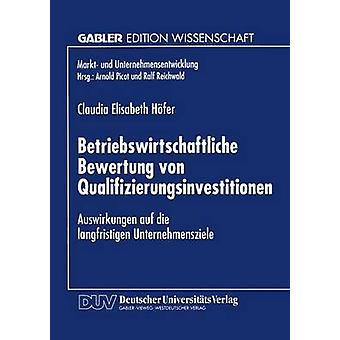 Betriebswirtschaftliche Bewertung von Qualifizierungsinvestitionen  Auswirkungen auf die langfristigen Unternehmensziele by HferWeichselb & Claudia Elis