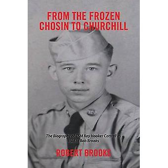 From the Frozen Chosin to Churchill The Biography of Csm Ray Hooker Cottrell as Told to Bob Brooks by Brooks & Robert