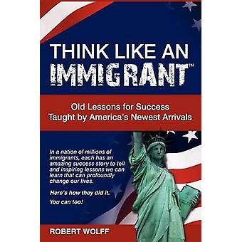 Think Like an ImmigrantOld Lessons for Success Taught by Americas Newest Arrivals by Wolff & Robert