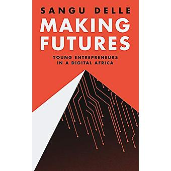 Making Futures - Young Entrepreneurs in a Dynamic Africa by Sangu Dell