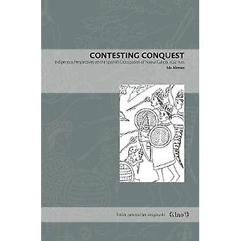 Contesting Conquest - Indigenous Perspectives on the Spanish Occupatio