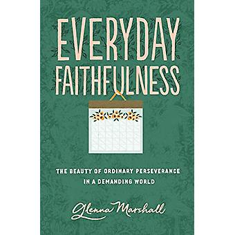 Everyday Faithfulness - The Beauty of Ordinary Perseverance in a Deman