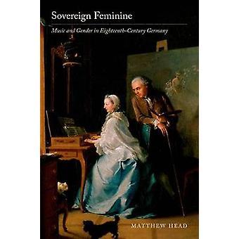 Sovereign Feminine - Music and Gender in Eighteenth-Century Germany