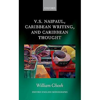 V.S. Naipaul Caribbean Writing and Caribbean Thought by Ghosh & William Career Development Fellow in Victorian and Modern Literature & Career Development Fellow in Victorian and Modern Literature & University of Oxford & UK