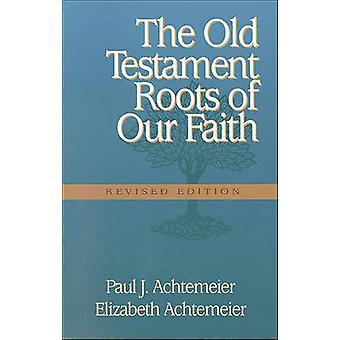 The Old Testament Roots of Our Faith by Paul J Elizabeth Achtemeie Ac