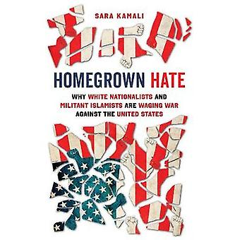 Homegrown Hate - Why White Nationalists and Militant Islamists Are Waging War against the United States