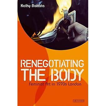 Re-Negotiating the Body - Feminist Art in 1970s London by Kathy Battis