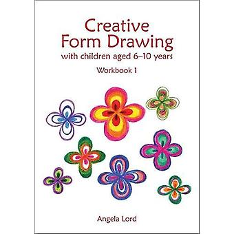 Creative Form Drawing - With children aged 6-10 Workbook 1 by Angela L