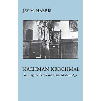 Nachman Krochmal Guiding the Perplexed of the Modern Age by Harris & Jay M.