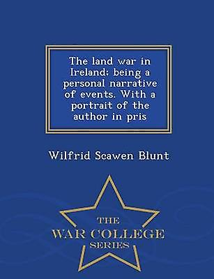 The land war in Ireland being a personal narrative of events. With a portrait of the author in pris  War College Series by Blunt & Wilfrid Scawen