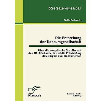 Die Entstehung der Konsumgesellschaft ber die europische Gesellschaft des 18. Jahrhunderts und die Entwicklung des Brgers zum Konsumenten by Grabowski & Philip