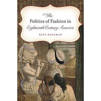 The Politics of Fashion in Eighteenth-Century America by Kate Haulman