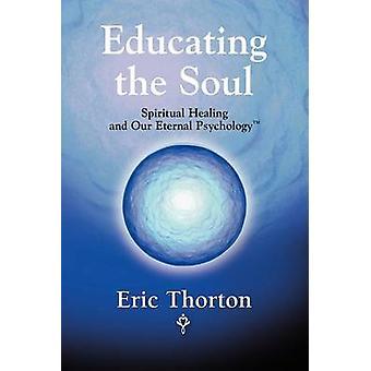 Het opleiden van de ziel spirituele genezing en onze eeuwige psychologie door Thorton & Eric