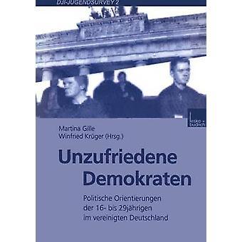 Unzufriedene Demokraten  Politische Orientierungen der 16 bis 29jhrigen im vereinigten Deutschland by Gille & Martina