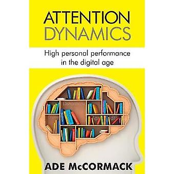 Attention Dynamics High personal performance in the Digital Age by McCormack & Ade