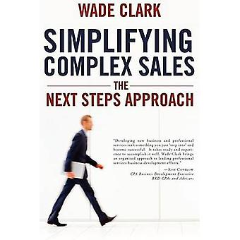 Simplifying Complex Sales The Next Steps Approach by Clark & Wade