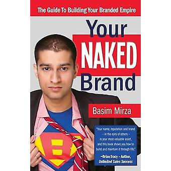 Your Naked Brand The Guide to Building Your Branded Empire by Mirza & Basim