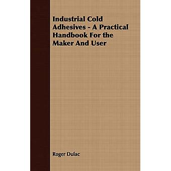 Industrial Cold Adhesives  A Practical Handbook For the Maker And User by Dulac & Roger