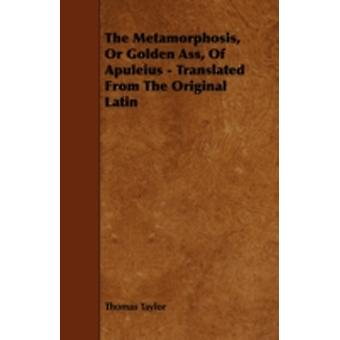 The Metamorphosis or Golden Ass of Apuleius  Translated from the Original Latin by Taylor & Thomas