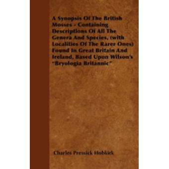 A Synopsis Of The British Mosses  Containing Descriptions Of All The Genera And Species with Localities Of The Rarer Ones Found In Great Britain And Ireland Based Upon Wilsons Bryologia Britann by Hobkirk & Charles Pressick