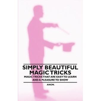 Simply Beautiful Magic Tricks  Magic Tricks that are Easy to Learn and a Pleasure to Show by Anon