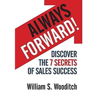 Always Forward Discover the 7 Secrets of Sales Success by Wooditch & William S