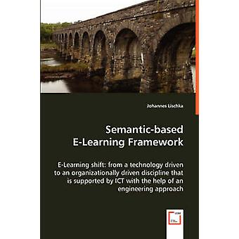 Semanticbased ELearning Framework  ELearning shift from a technology driven to an organizationally driven discipline that is supported by ICT with the help of an engineering approach by Lischka & Johannes