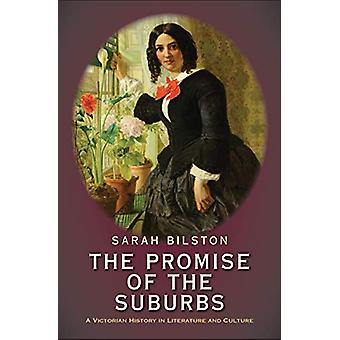The Promise of the Suburbs - A Victorian History in Literature and Cul