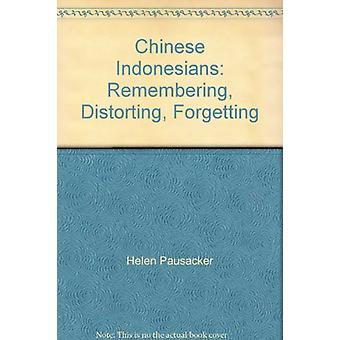 Chinese Indonesians - Remembering - Distorting - Forgetting by Timothy
