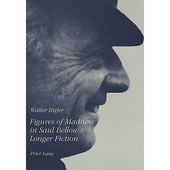 Figures of Madness in Saul Bellow's Longer Fiction by Walter Bigler -