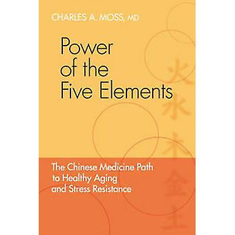 Power of the Five Elements - The Chinese Medicine Path to Healthy Agin