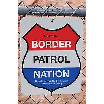 Border Patrol Nation  Dispatches from the Front Lines of Homeland Security by Todd Miller