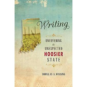 IN Writing - Uncovering the Unexpected Hoosier State by Douglas A. Wis