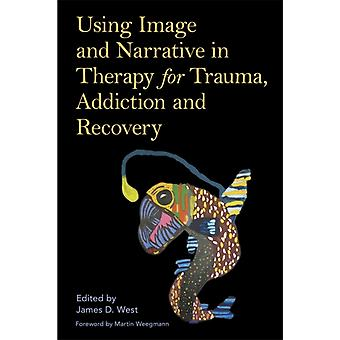 Using Image and Narrative in Therapy for Trauma Addiction and Recovery par Foreword par Martin Weegmann & Editing by James West