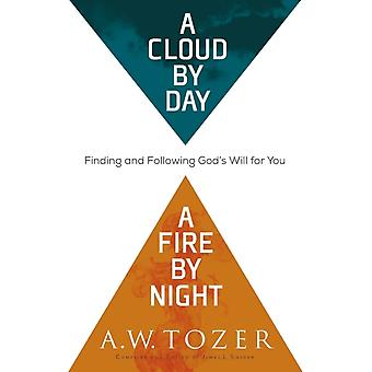 A Cloud by Day a Fire by Night  Finding and Following Gods Will for You by A W Tozer & Compiled by James L Snyder
